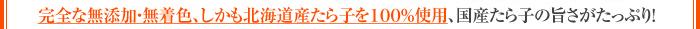完全な無添加・無着色、しかも北海道産たら子を100%使用、国産たら子の旨さがたっぷり!